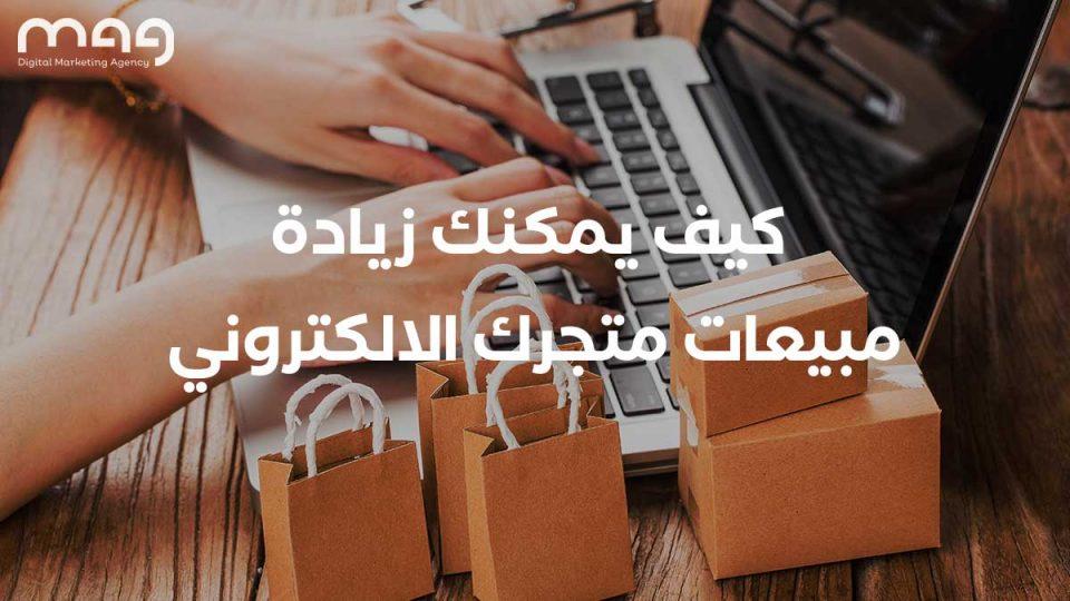 كيف يمكنك زيادة مبيعات متجرك الالكتروني